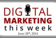 Digital Marketing This Week, June 28th, 2014